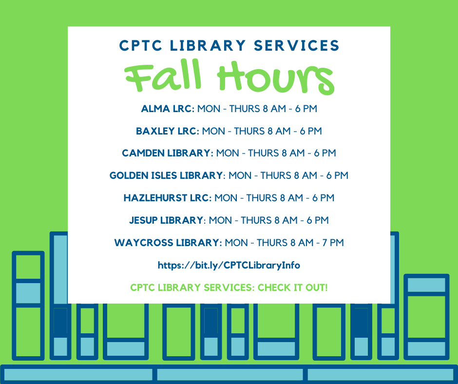 CPTC Library Services Fall 2021 Hours Poster: Alma, Baxley, Camden, Golden Isles, Jesup: Mon-Thurs: 8 AM – 6 PM; Waycross: Mon – Thurs: 8 AM – 7 PM