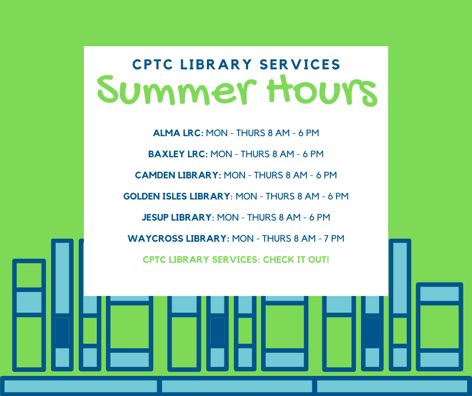 CPTC Library Services Summer 2021 Hours Poster: Alma, Baxley, Camden, Golden Isles, Jesup: Mon-Thurs: 8 AM – 6 PM; Waycross: Mon – Thurs: 8 AM – 7 PM
