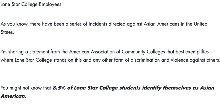 Lone Star College Employees:  As you know, there have been a series of incidents directed against Asian Americans in the United States.      I'm sharing a statement from the American Association of Community Colleges that best exemplifies where Lone Star College stands on this and any other form of discrimination and violence against others.    You might not know that 8.5% of Lone Star College students identify themselves as Asian American.