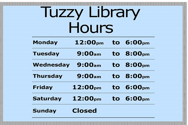 Tuzzy Library Hours Tues-Thurs 9:00am-8:00pm  Fri, Sat, Mon 12:00pm-6:00 pm