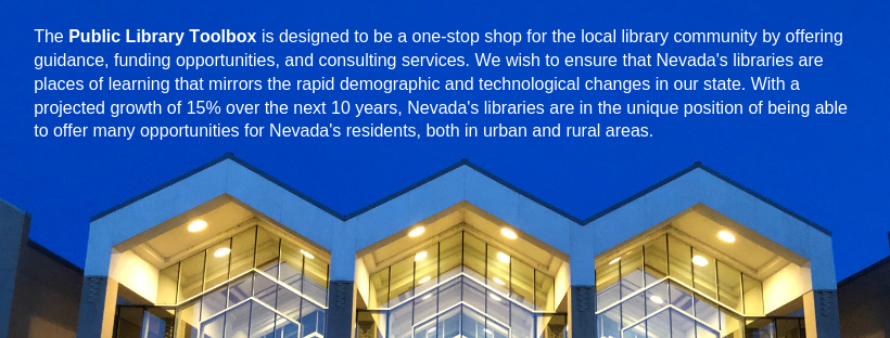 The Public Library Toolbox is designed to be a one-stop shop for the local library community by offering guidance, funding opportunities, and consulting services. We wish to ensure that Nevada's libraries are places of learning that mirrors the rapid demographic and technological changes in our state. With a projected growth of 15% over the next 10 years, Nevada's libraries are in the unique position of being able to offer many opportunities for Nevada's residents, both in urban and rural areas.