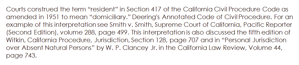 "Courts construed the term ""resident"" in Section 417 of the California Civil Procedure Code as amended in 1951 to mean ""domiciliary."" Deering's Annotated Code of Civil Procedure. For an example of this interpretation see Smith v. Smith, Supreme Court of California, Pacific Reporter (Second Edition), volume 288, page 499. This interpretation is also discussed the fifth edition of Witkin, California Procedure, Jurisdiction, Section 128, page 707 and in ""Personal Jurisdiction over Absent Natural Persons"" by W. P. Clancey Jr. in the California Law Review, Volume 44, page 743."