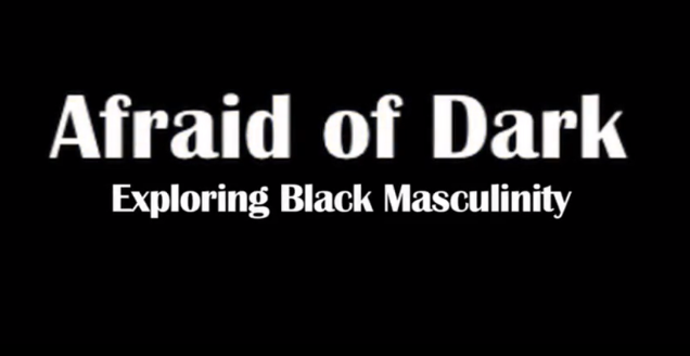 Afraid of the Dark: Exploring Black Masculinity