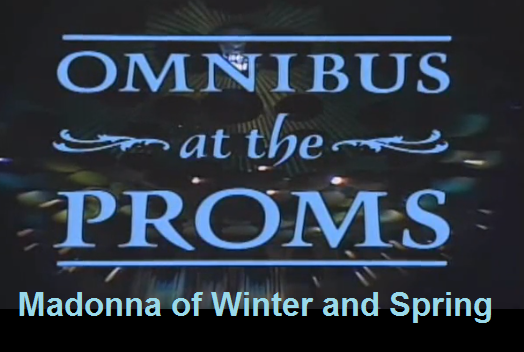 Omnibus at the Proms: Madonna of Winter and Spring