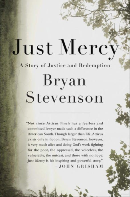 """Cover of Just Mercy, by Bryan Stevenson. Quote on cover: """"Not since Atticus Finch has a fearless and committed lawyer made such a difference in the American South. Though larger than life, Atticus exists only in fiction. Bryan Stevenson, however, is very much alive and doing God's work fighting for the poor, the oppressed, the voiceless, the vulnerable, the outcast, and those with no hope. Just Mercy is his inspiring and powerful story"""" - John Grisham"""