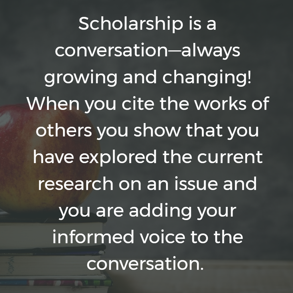 Scholarship is a conversation—always growing and changing! When you cite the works of others you show that you have explored the current research on an issue and you are adding your informed voice to the conversation.