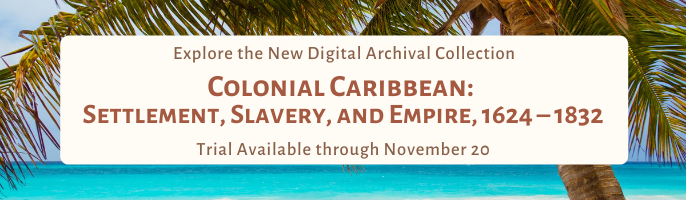 Explore the New Digital Archival Collection  Colonial Caribbean: Settlement, Slavery, and Empire, 1624 – 1832 Trial available through November 20