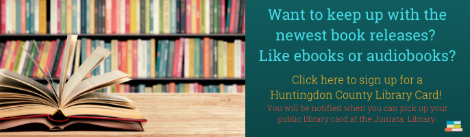 Want to keep up with the newest book releases?  Like ebooks or audiobooks? Click here to sign up for a Huntingdon County Library Card!  You will be notified when you can pick up your public library card at the Juniata  Library.