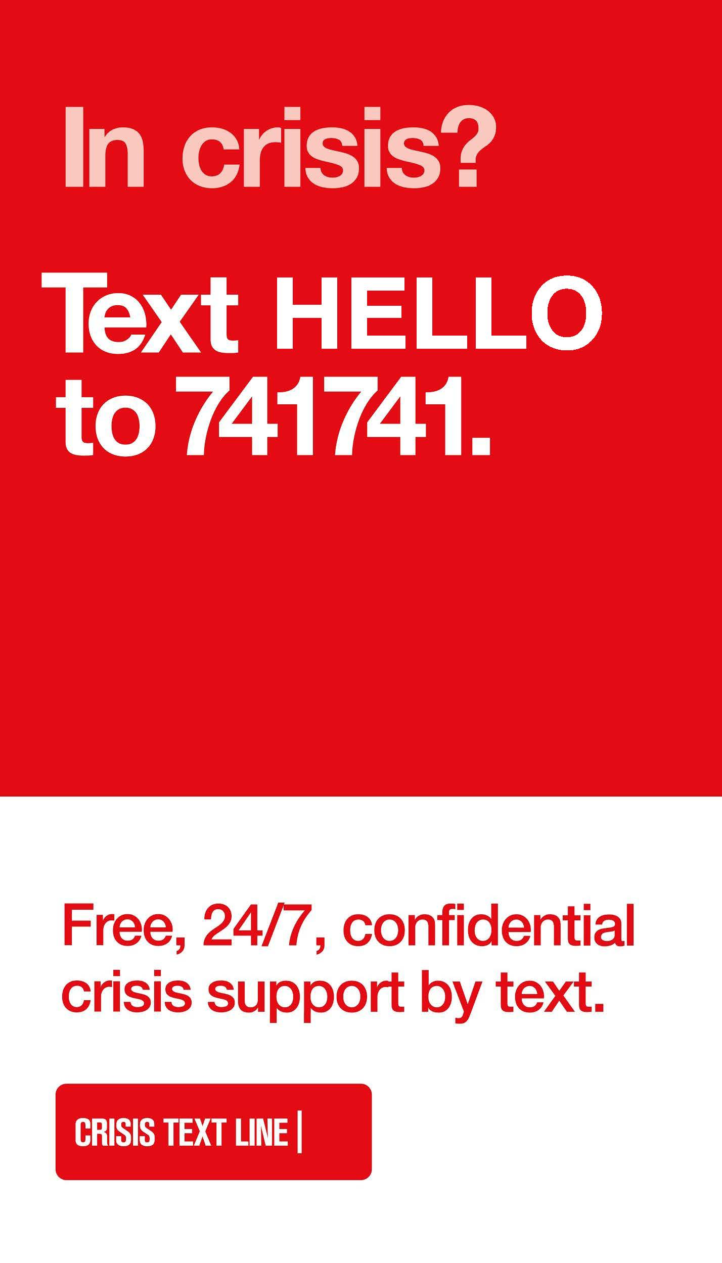 In Crisis? Text HELLO to 741741. Free, 24/7, confidential crisis support by text. Crisis Text Line.