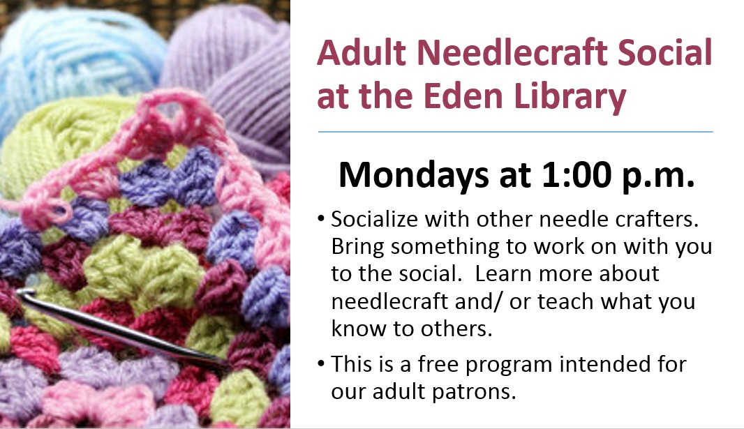 Adult Needlecrafters Social:  Mondays @ 1 p.m.  Socialize with other needle crafters.   Bring something to work on with you to the social.   •	Learn more about needlecraft and/ or teach what you know to others.