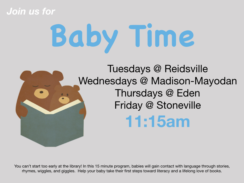 Join us for Baby Time Tuesdays at the Reidsville Library, Wednesdays at the Madison-Mayodan Library, Thursdays at the Eden Library, and Fridays at the Stoneville Library at 11:15 a.m.   In this 15 minute program babies will gain contact with language through stories, rhymes, giggles, and wiggles.  Help your baby take their first steps towards literacy and a life long love of books.  If you have any questions contact Miss Rachel at rholden@co.rockingham.nc.us