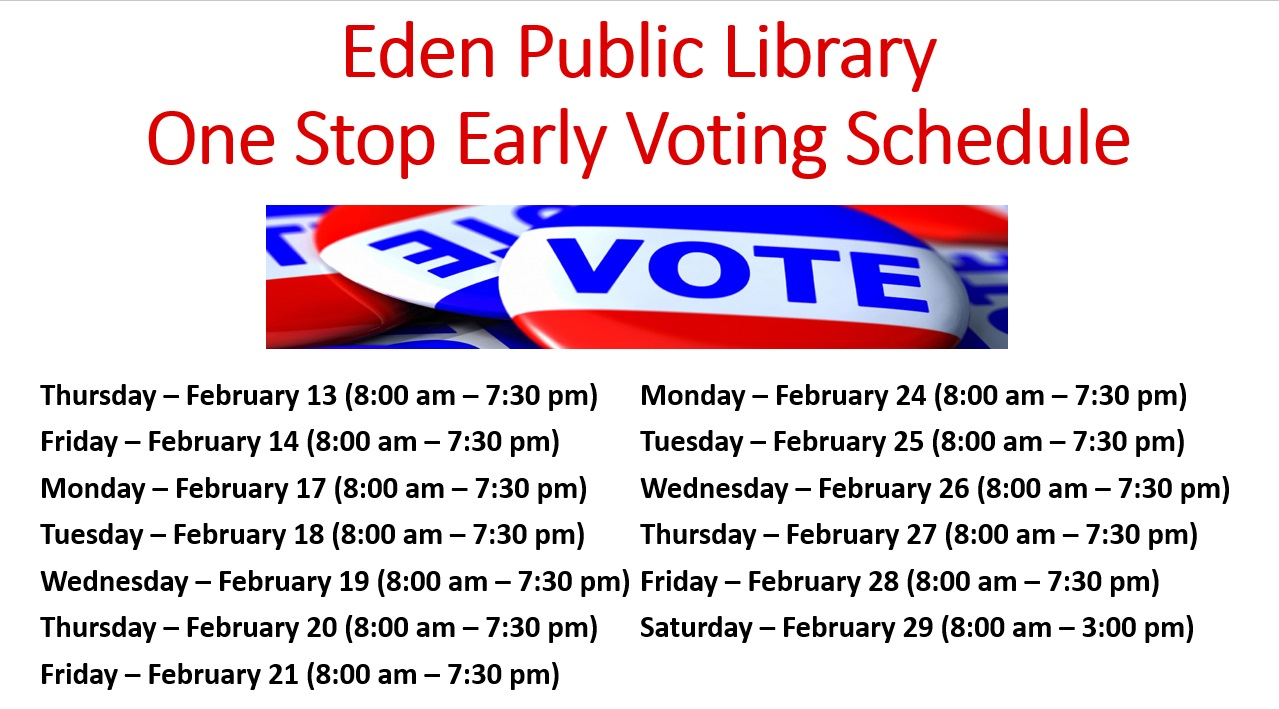 Eden Public Library One Stop Early Voting Schedule Thursday – February 13 (8:00 am – 7:30 pm) Friday – February 14 (8:00 am – 7:30 pm) Monday – February 17 (8:00 am – 7:30 pm) Tuesday – February 18 (8:00 am – 7:30 pm) Wednesday – February 19 (8:00 am – 7:30 pm) Thursday – February 20 (8:00 am – 7:30 pm) Friday – February 21 (8:00 am – 7:30 pm) Monday – February 24 (8:00 am – 7:30 pm) Tuesday – February 25 (8:00 am – 7:30 pm) Wednesday – February 26 (8:00 am – 7:30 pm) Thursday – February 27 (8:00 am – 7:30 pm) Friday – February 28 (8:00 am – 7:30 pm) Saturday – February 29 (8:00 am – 3:00 pm)
