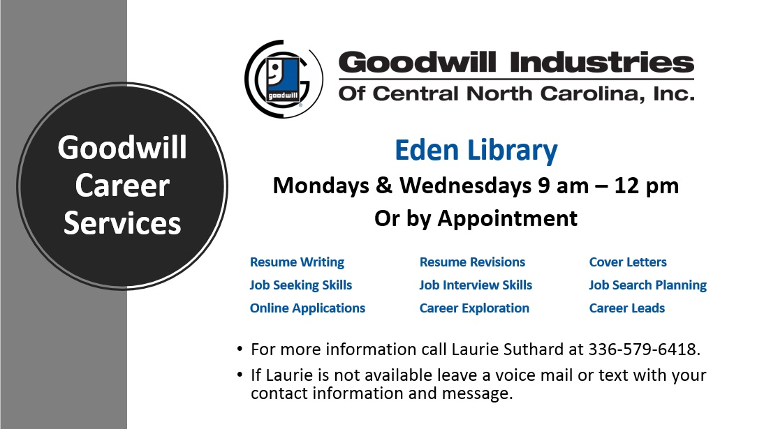 Goodwill Industries is offering Job/Career Help at the Eden Library Mondays & Wednesdays 9 am – 12 pm Or by Appointment For more information call Laurie Suthard at  336-579-6418. If Laurie is not available leave a voice mail or text with your contact information and message.