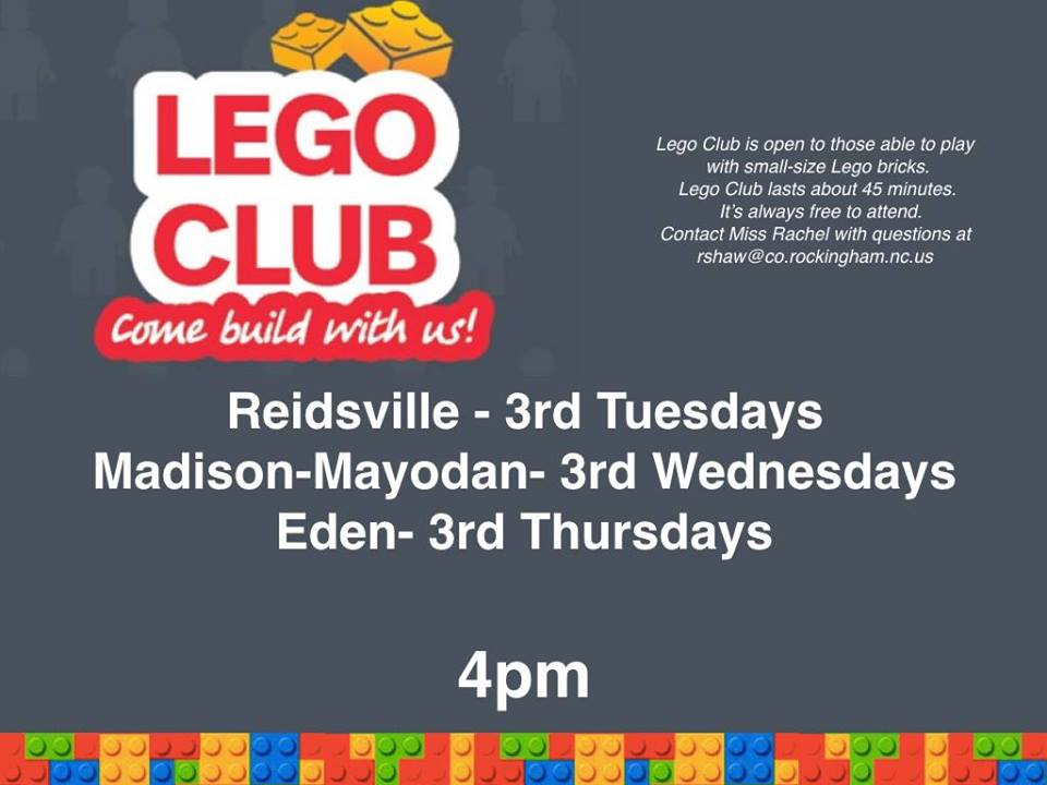Join us for Lego Club at the Reidsville Library on the 3rd Tuesday of the month, at the Madison-Mayodan Library on the 3rd Wednesday of the Month, and at the Eden Library on the 3rd Thursday of the month at 4 p.m.  Lego Club is open to those who are able to play with small sized Lego bricks.   Lego Club lasts about 45 minutes and is free to attend.  If you have any questions, contact Miss Rachel at rholden@co.rockingham.nc.us