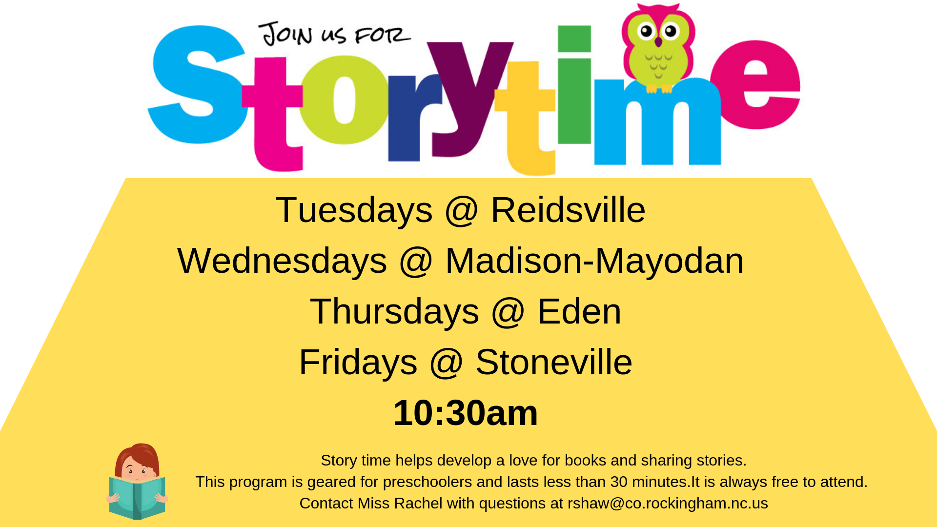 Join us for Story Time Tuesdays at the Reidsville Library, Wednesdays at the Madison-Mayodan Library, Thursdays at the Eden Library, and Fridays at the Stoneville Library at 10:30 a.m.  This program is geared towards preschoolers, lasts less than 30 minutes and is free to attend.  If you have any questions contact Miss Rachel at rholden@co.rockingham.nc.us