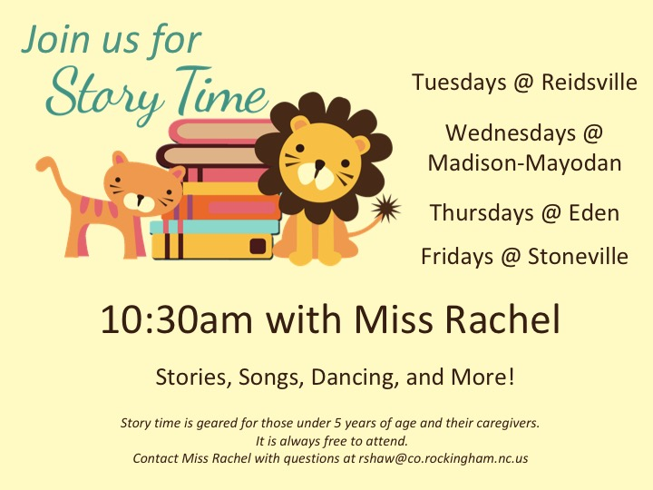 Preschool Story Time with Miss Rachel at 10:30 a.m.  Story Time will take place at the Reidsville Library on Tuesdays, at the Madison-Mayodan Library on Wednesdays, at the Eden Library on Thursdays and at the Stoneville Library on Fridays.