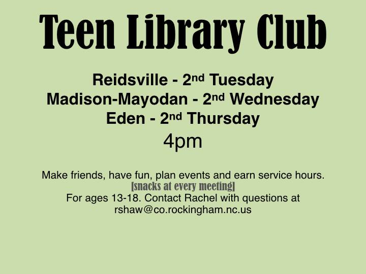 Join us for Teen Library Club 2nd Tuesdays of the month at the Reidsville Library, 2nd Wednesdays of the month at the Madison-Mayodan Library, and 2nd Thursdays of the month at the Eden Library at 4 p.m. Make friends, plan events, have fun, and earn service hours.  Snacks will be provided.  This program is intended for ages 13-18.  If you have any questions contact Miss Rachel at rholden@co.rockingham.nc.us