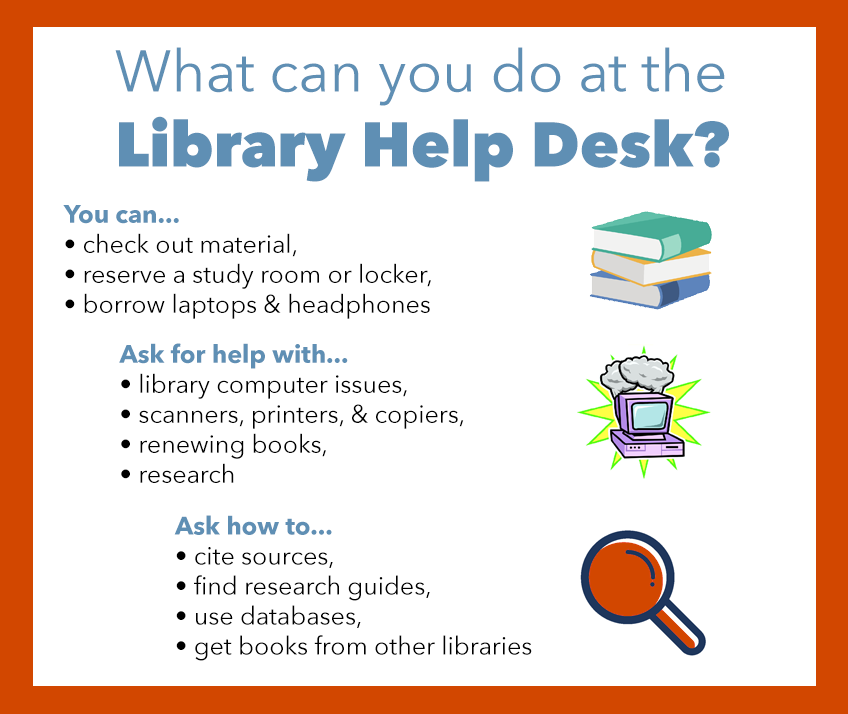 You can check out material, reserve a group study room or locker, borrow laptops or headphones. Ask for help with library computer issues, scanners, printers, & copiers renewing books, research. Ask how to cite sources, find research guides, use databases, get books from other libraries.