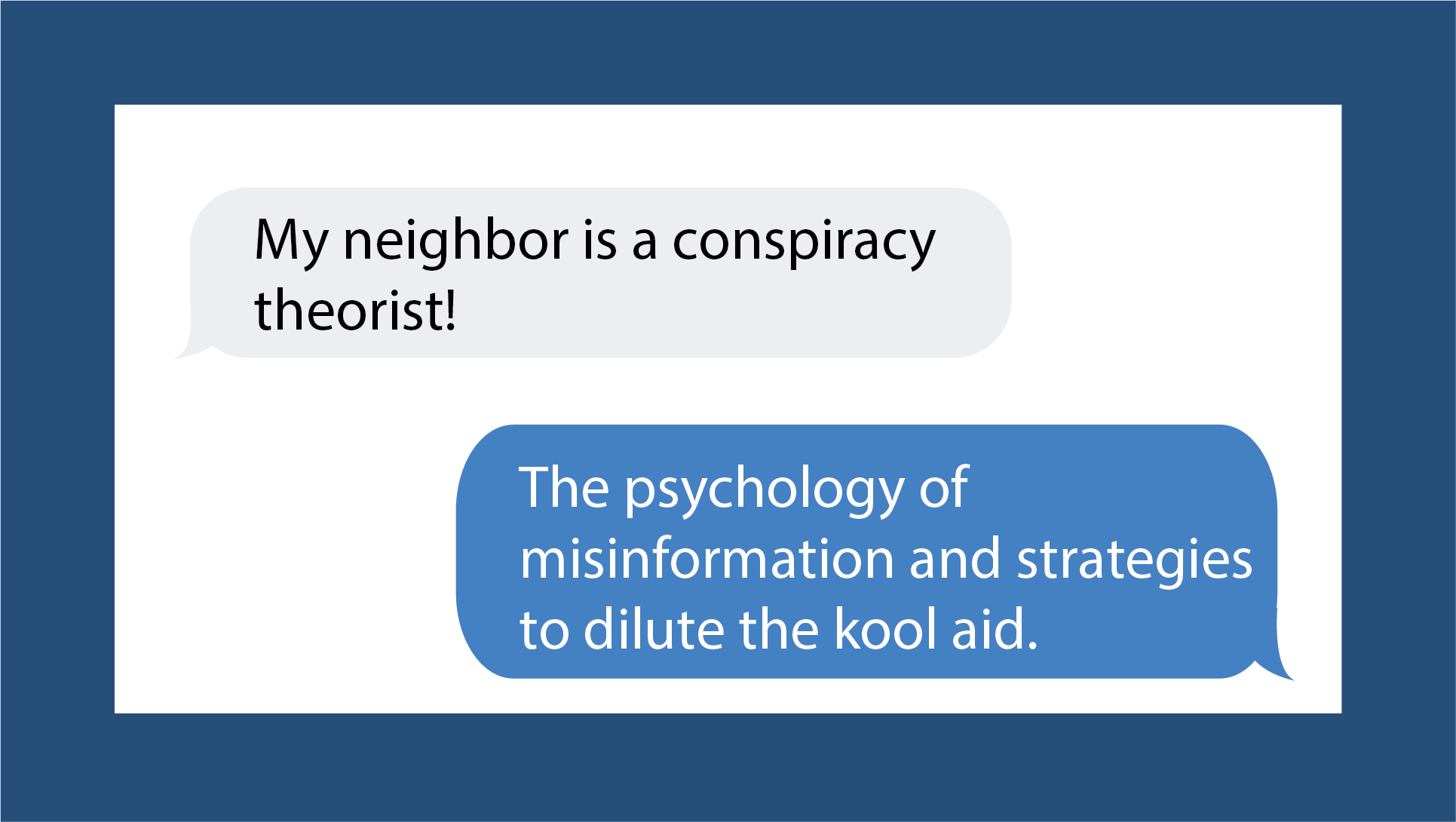 My Neighbor is a Conspiracy Theorist! The Psychology of Misinformation and Strategies to Dilute the Kool Aid