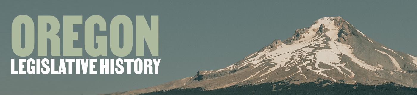 Oregon Legislative History Banner with image of a Mt. Hood, an Oregon mountain