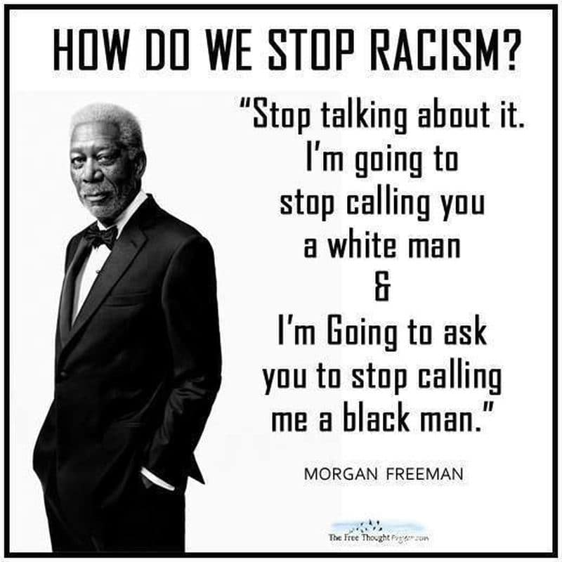 "Image of the actor Morgan Freeman, that says, How do we stop racism, and a quote attributed to Freeman that says, ""Stop talking about it. I'm going to stop calling you a white man & I'm going to ask you to stop calling me a black man."" There's a small icon from The Free Thought Project at the bottom of the image."