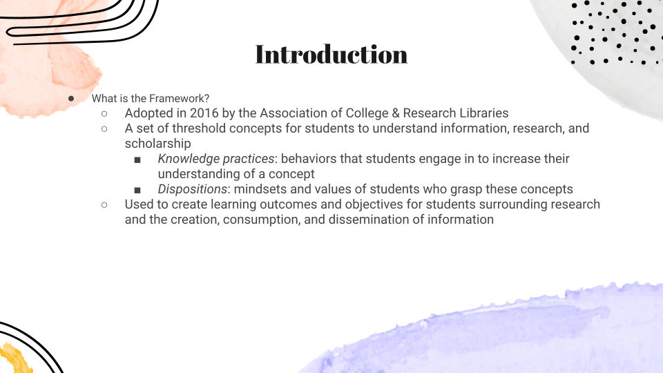 What is the Framework? Adopted in 2016 by the Association of College & Research Libraries A set of threshold concepts for students to understand information, research, and scholarship Knowledge practices: behaviors that students engage in to increase their understanding of a concept Dispositions: mindsets and values of students who grasp these concepts Used to create learning outcomes and objectives for students surrounding research and the creation, consumption, and dissemination of information