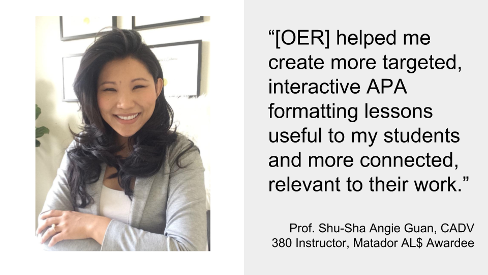 """[OER] helped me create more targeted, interactive APA formatting lessons useful to my students and more connected, relevant to their work.""  Prof. Shu-Sha Angie Guan, CADV 380 Instructor, Matador AL$ Awardee"