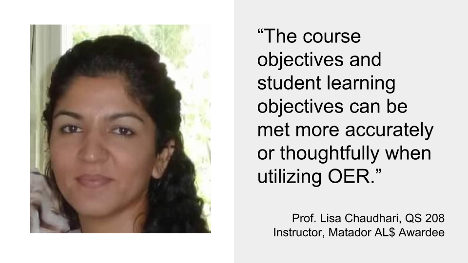 """The course objectives and student learning objectives can be met more accurately or thoughtfully when utilizing OER.""  Prof. Lisa Chaudhari, QS 208 Instructor, Matador AL$ Awardee"