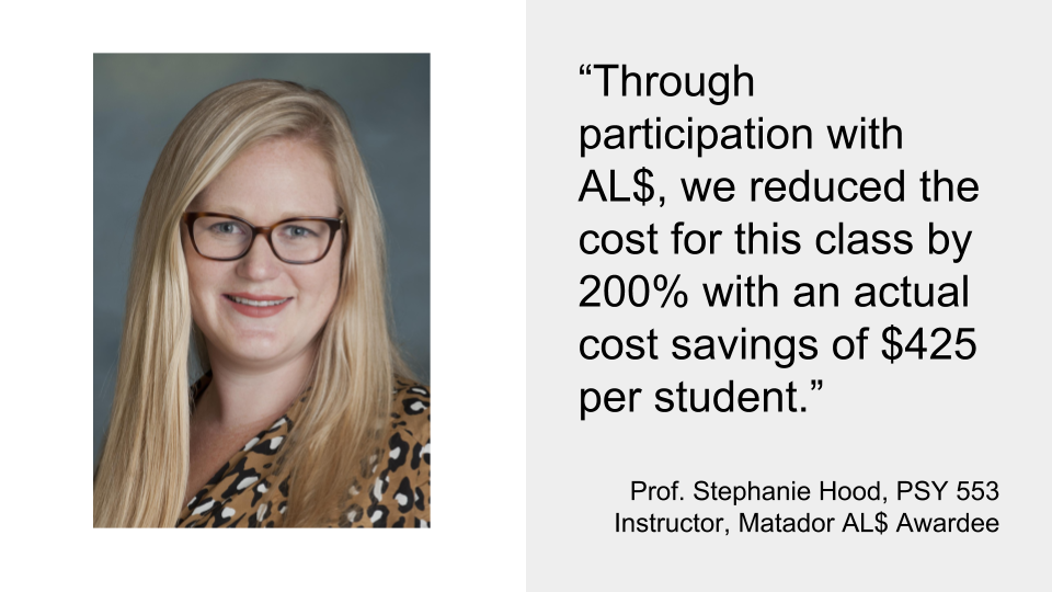 """Through participation with AL$, we reduced the cost for this class by 200% with an actual cost savings of $425 per student.""  Prof. Stephanie Hood, PSY 553 Instructor, Matador AL$ Awardee"