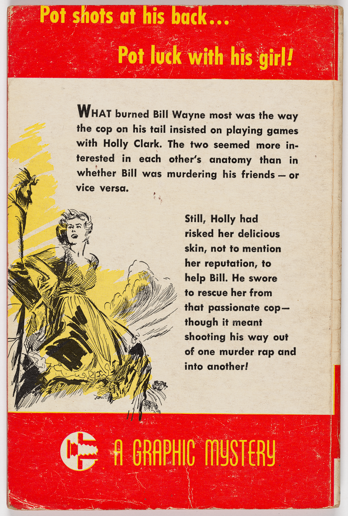"The back cover begins with the tagline, ""Pot shots at his back … Pot luck with his girl!"" The words ""A Graphic Mystery"" also appear alongside the publisher's insignia. The description of the book is written from the perspective of one of the characters: ""What burned Bill Wayne most was the way the cop on his tail insisted on playing games with Holly Clark. The two seemed more interested in each other's anatomy than in whether Bill was murdering his friends — or vice versa…"" There is also a sketch of a woman voluminous yellow dress, standing in front of a palm tree."