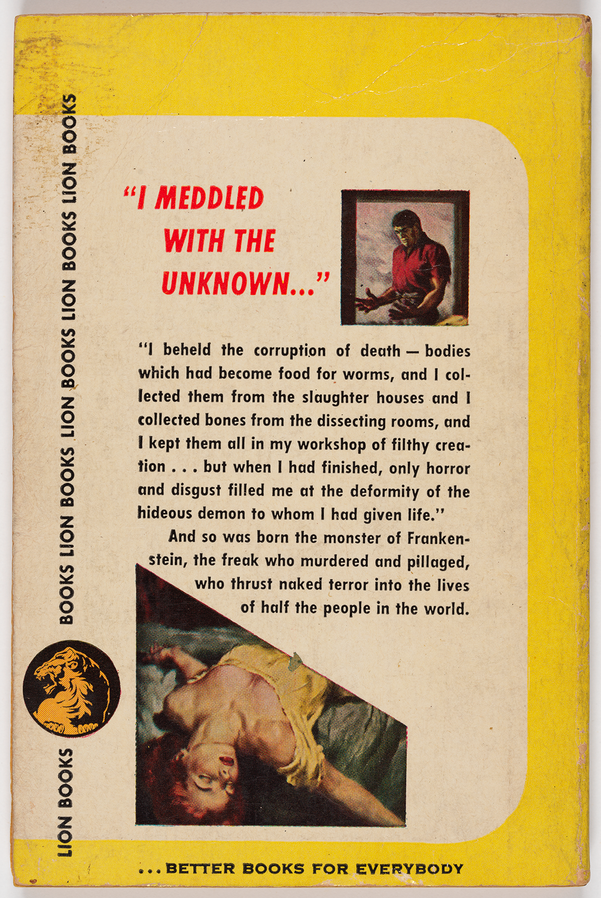 """I meddled with the unknown"" appears next to a smaller figure of the monster from the front cover, followed by the full quote from the novel. Next to a smaller version of the woman from the front cover, the text reads, ""And so was born the monster of Frankenstein, the freak who murdered and pillaged, who thrust naked terror into the lives of half the people in the world."" The Lion Books logo and tagline (""better books for everybody"") also appear."