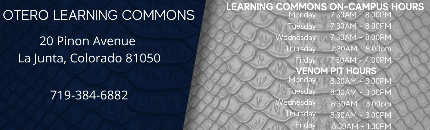 Learning Commons Address: 20 Pinon Avenue, La Junta, CO 81050, Phone 719-384-6882, On-Campus hours Monday and Wednesdays 8:00am - 5:00pm, Virtual support Tuesday, Thursday, Friday 8:00am - 5:00pm, Venom Pit Closed