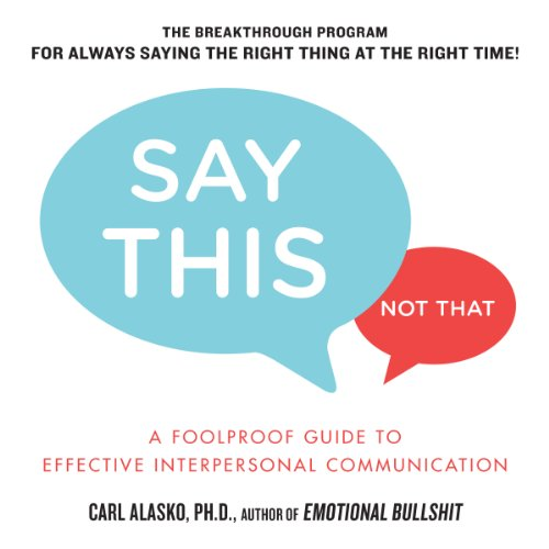Say this, not that : a foolproof guide to effective interpersonal communication