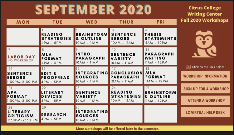 Tuesday, September 1Reading Strategies4 p.m. to 5 p.m. Wednesday, September 2Brainstorm and Outline10 a.m. to 11 a.m. Thursday, September 3Sentence Errors10 a.m. to 11 a.m. Friday, September 4Thesis Statement11 a.m. to 12 p.m. Tuesday, September 8MLA Format4 p.m. to 5 p.m. Wednesday, September 9Intro. Paragraph10 a.m. to 11 a.m. Thursday, September 10Sentence Variety10 a.m. to 11 a.m. Friday, September 11Paragraph Writing11 a.m. to 12 p.m. Monday, September 14Sentence Errors1:30 p.m. to 2:30 p.m. Tuesday, September 15Edit and Proofread4 p.m. to 5 p.m. Wednesday, September 16Integrating Sources10 a.m. to 11 a.m. Thursday, September 17Conclusion Paragraph10 a.m. to 11 a.m. Friday, September 18MLA Format11 a.m. to 12 p.m. Monday, September 21APA Format1:30 p.m. to 2:30 p.m. Tuesday, September 22Literary Devices4 p.m. to 5 p.m. Wednesday, September 23Sentence Variety10 a.m. to 11 a.m. Thursday, September 24Reading Strategies10 a.m. to 11 a.m. Friday, September 25Brainstorm and Outline11 a.m. to 12 p.m. Monday, September 28Literary Criticism1:30 pm. to 2:30 p.m.