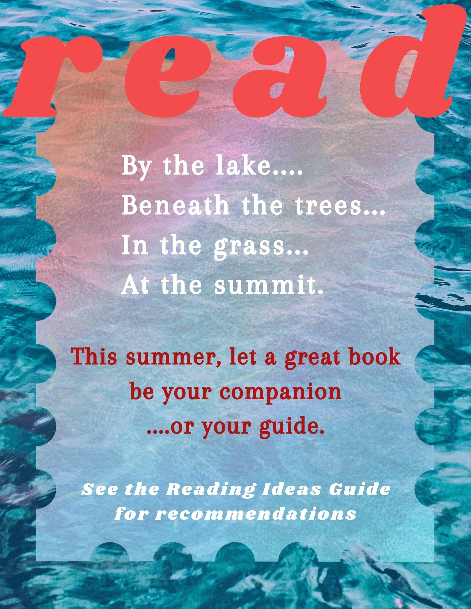 Read. By the lake...Beneath the trees...In the grass...At the summit. This summer, let a great book be your companion...or your guide. See the Reading Ideas Guide for recommendations.