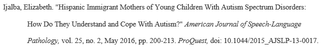 """Example mla citation for Article from a Library Database: Ijalba, Elizabeth. """"Hispanic Immigrant Mothers of Young Children With Autism Spectrum Disorders: How Do They Understand and Cope With Autism?""""American Journal of Speech-Language Pathology,vol. 25, no. 2, May 2016,pp. 200-213. ProQuest,doi: 10.1044/2015_AJSLP-13-0017."""