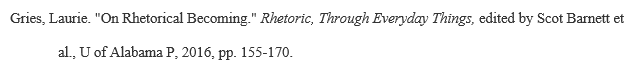 """Example of MLA citation for an """"Article/Chapter in an edited book"""": Gries, Laurie. """"On Rhetorical Becoming.""""Rhetoric, Through Everyday Things,edited by Scot Barnett et al., U of Alabama P, 2016, pp. 155-170."""