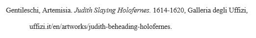 Example MLA citation for artwork/image/photograph viewed online: Gentileschi,Artemisia.JudithSlayingHolofernes.1614-1620, GalleriadegliUffizi, uffizi.it/en/artworks/judith-beheading-holofernes.