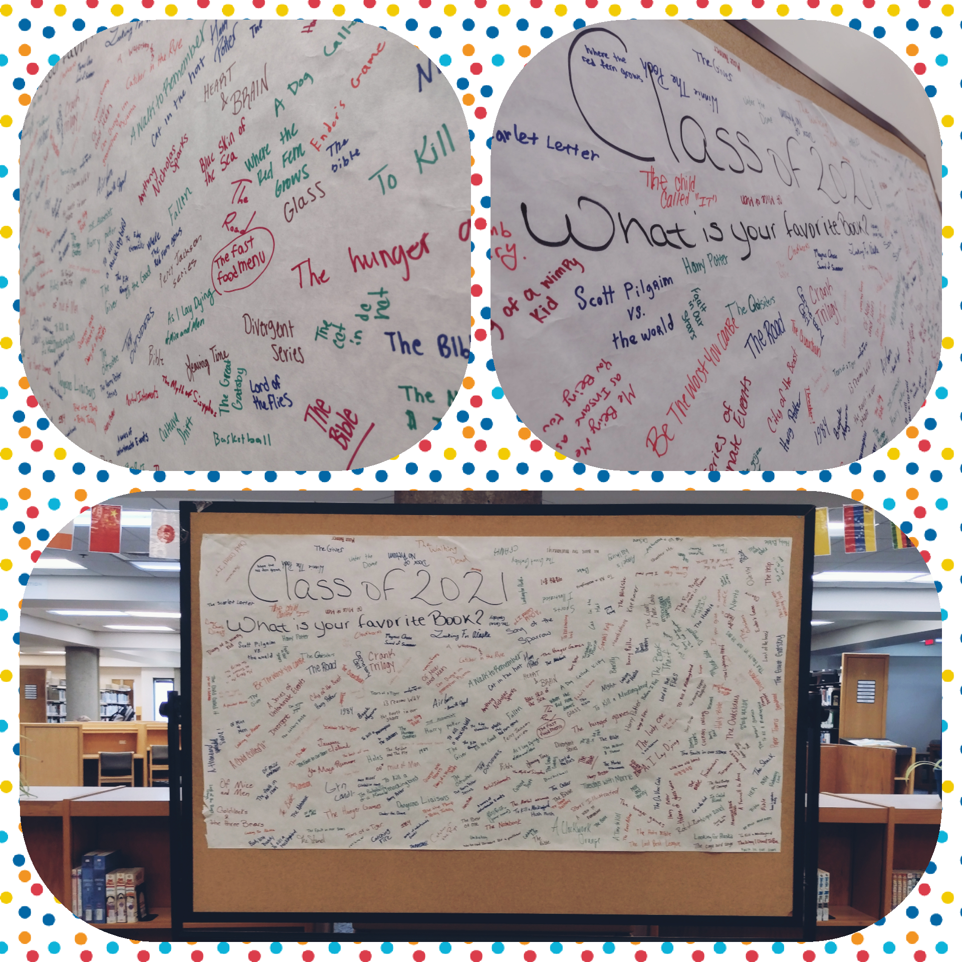 Hey there graduating class of 2021! Do you remember which book was your favorite? Board where then freshmen, now seniors filled out what their favorite book was. On display in the library April 20th 2021