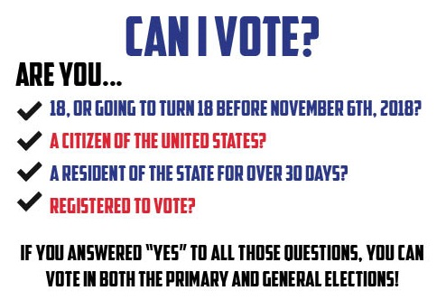 "Can I vote? Are you 18, or going to turn 18 before November 6th, 2018? A citizen of the United States? A resident of the state for over 30 days? Registered to vote?  If you answered ""yes"" to all those questions, you can vote in both the primary and general elections!"