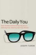 The Daily You : How the New Advertising Industry Is Defining Your Identity and Your Worth