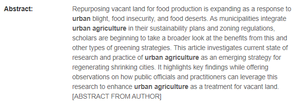 Screen shot of an abstract, text reads: Repurposing vacant land for food production is expanding as a response to urban blight, food insecurity, and food deserts. As municipalities integrate urban agriculture in their sustainability plans and zoning regulations, scholars are beginning to take a broader look at the benefits from this and other types of greening strategies. This article investigates current state of research and practice of urban agriculture as an emerging strategy for regenerating shrinking cities. It highlights key findings while offering observations on how public officials and practitioners can leverage this research to enhance urban agriculture as a treatment for vacant land.