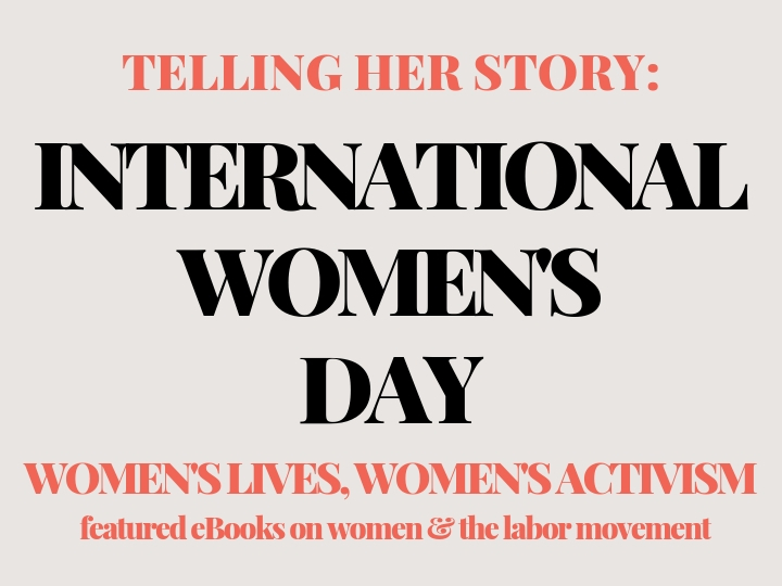 Banner for International Women's Day reading Telling Her Story: Women's Lives, Women's Activism. Featured eBooks on women & the labor movement