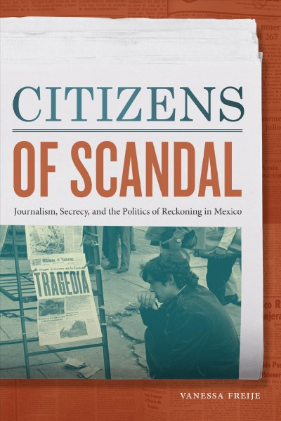 Citizens of Scandal : Journalism, Secrecy, and the Politics of Reckoning in Mexico