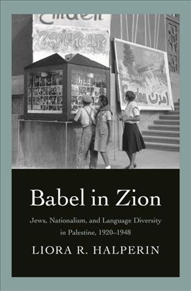 book cover: Babel in Zion: Jews, Nationalism, and Language Diversity in Palestine, 1920-1948