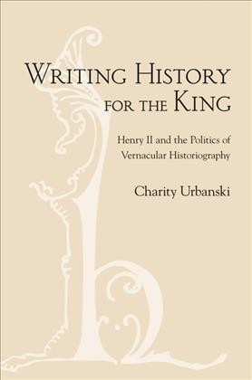 book cover: Writing History for the King: Henry II and the Politics of Vernacular Historiography