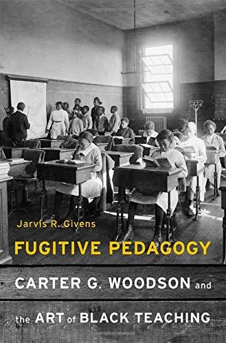 Fugitive Pedagogy : Carter G. Woodson and the Art of Black Teaching