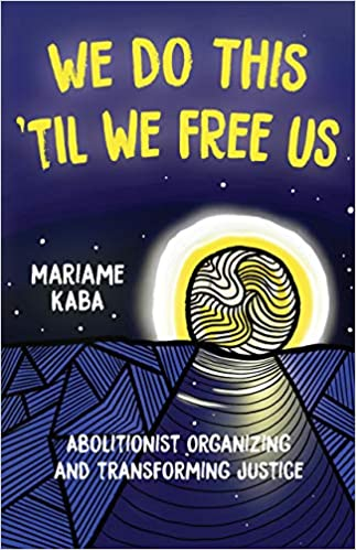 book cover:  We Do This 'Til We Free Us : Abolitionist Organizing and Transforming Justice