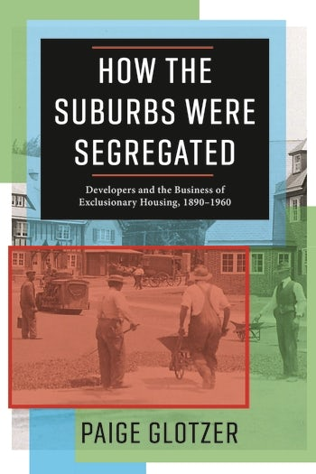 book cover: How the Suburbs Were Segregated: Developers and the Business of Exclusionary Housing, 1890-1960