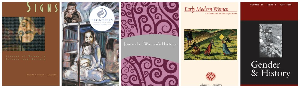 Sample journals: Signs: Journal of Women in Culture and Society, Frontiers: A Journal of Women Studies, Journal of Women's History, Early Modern Women: An Interdisciplinary Journal and Gender & History